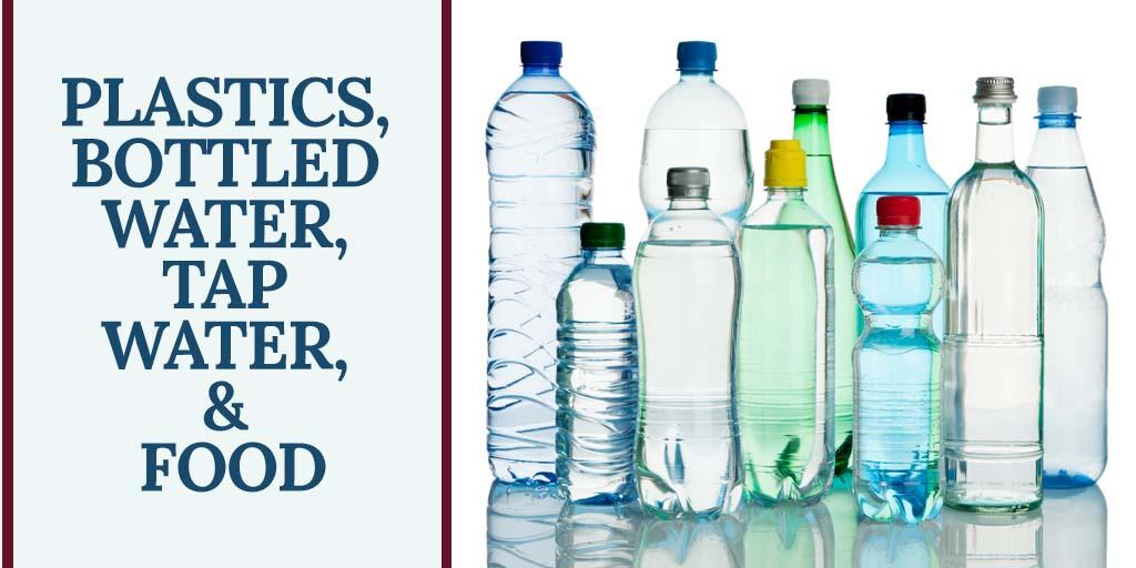 Plastics, Bottled Water, Tap Water, & Food
