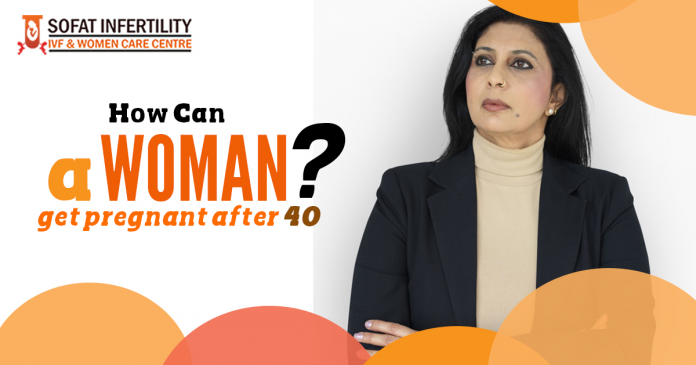 How can woman aged more than 40 years become pregnant- are there any techniques