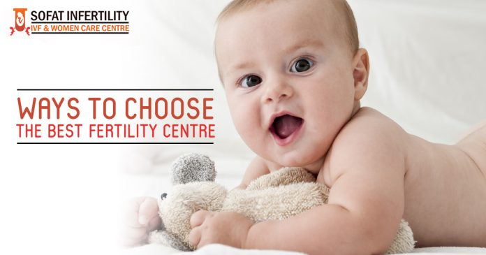 Ways to choose the best Fertility centre